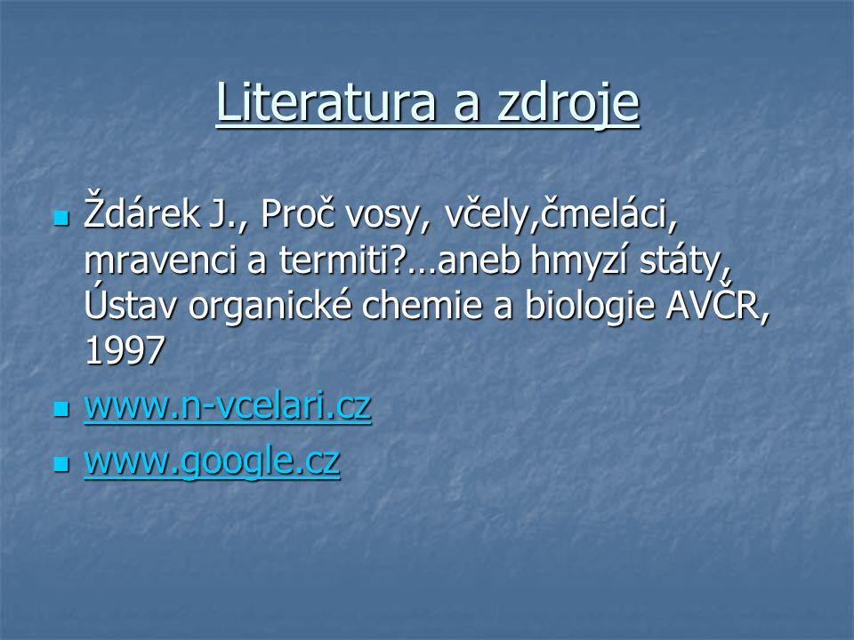 Literatura a zdroje  Ždárek J., Proč vosy, včely,čmeláci, mravenci a termiti?…aneb hmyzí státy, Ústav organické chemie a biologie AVČR, 1997  www.n-vcelari.cz www.n-vcelari.cz  www.google.cz www.google.cz