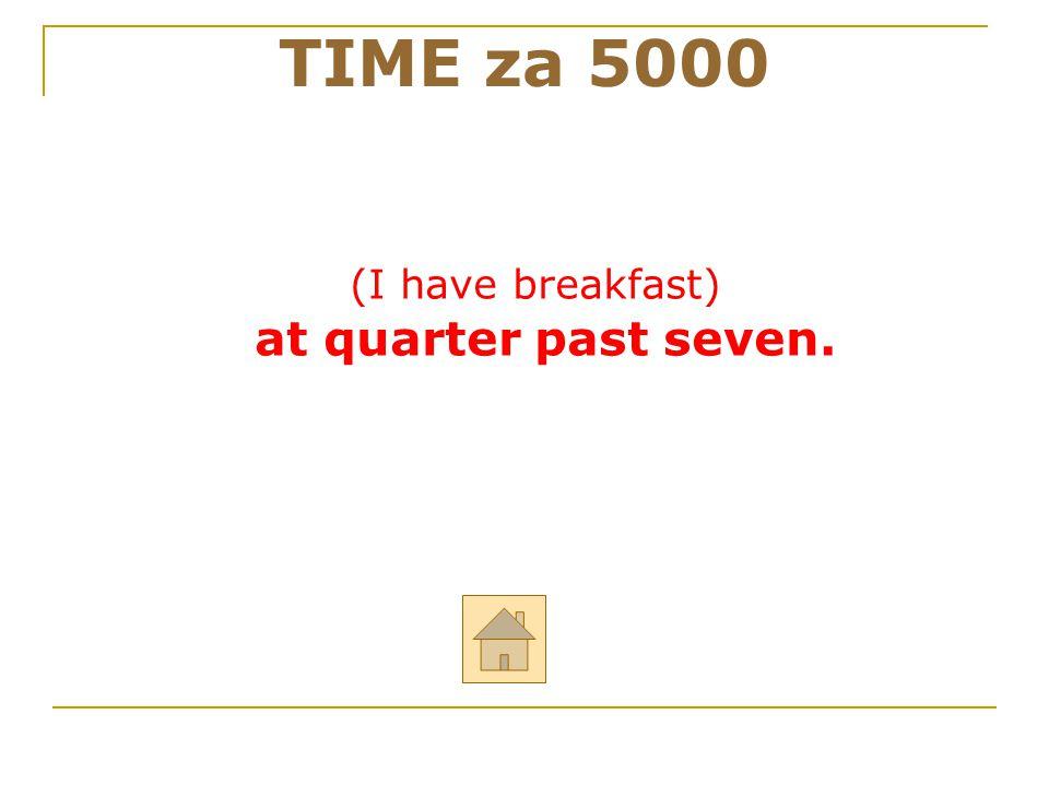 """Odpověz anglicky na otázku: """"What time do you have breakfast? TIME za 5000 ODPOVĚĎ"""