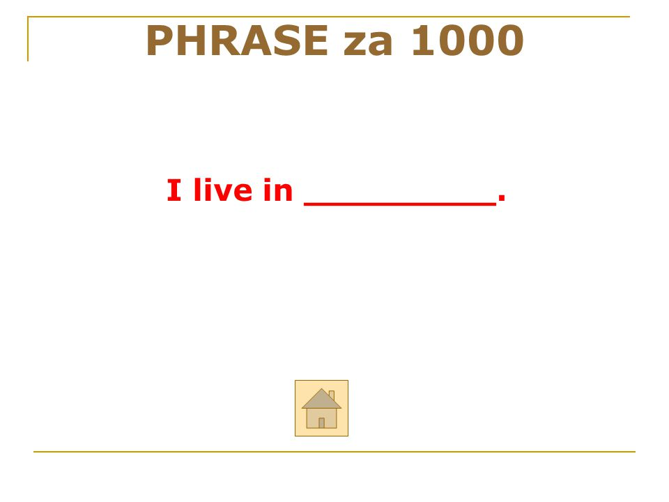 """PHRASE za 1000 Odpověz anglicky na otázku: """"Where do you live?"""" ODPOVĚĎ"""