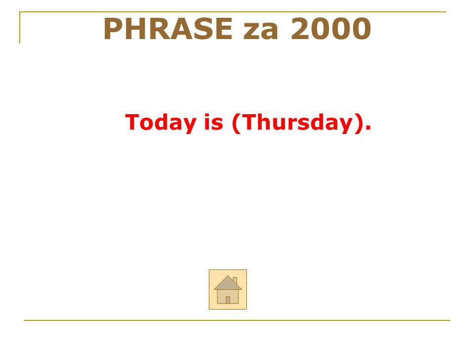 """PHRASE za 2000 ODPOVĚĎ Odpověz anglicky na otázku: """"What´s the day today?"""""""