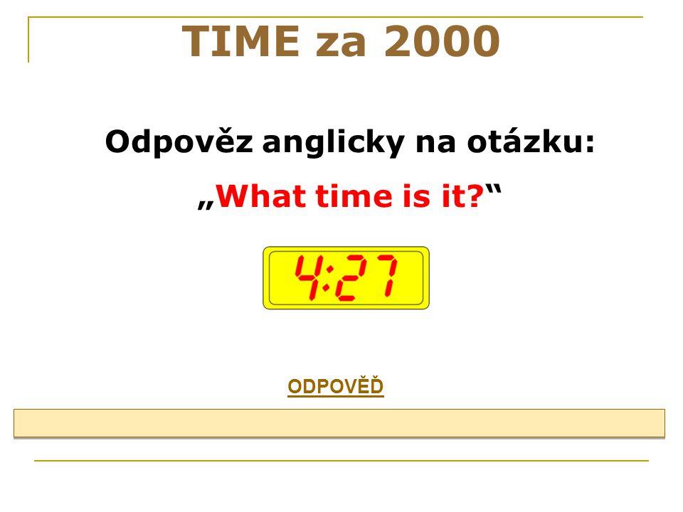 """Odpověz anglicky na otázku: """"What time is it? TIME za 2000 ODPOVĚĎ"""