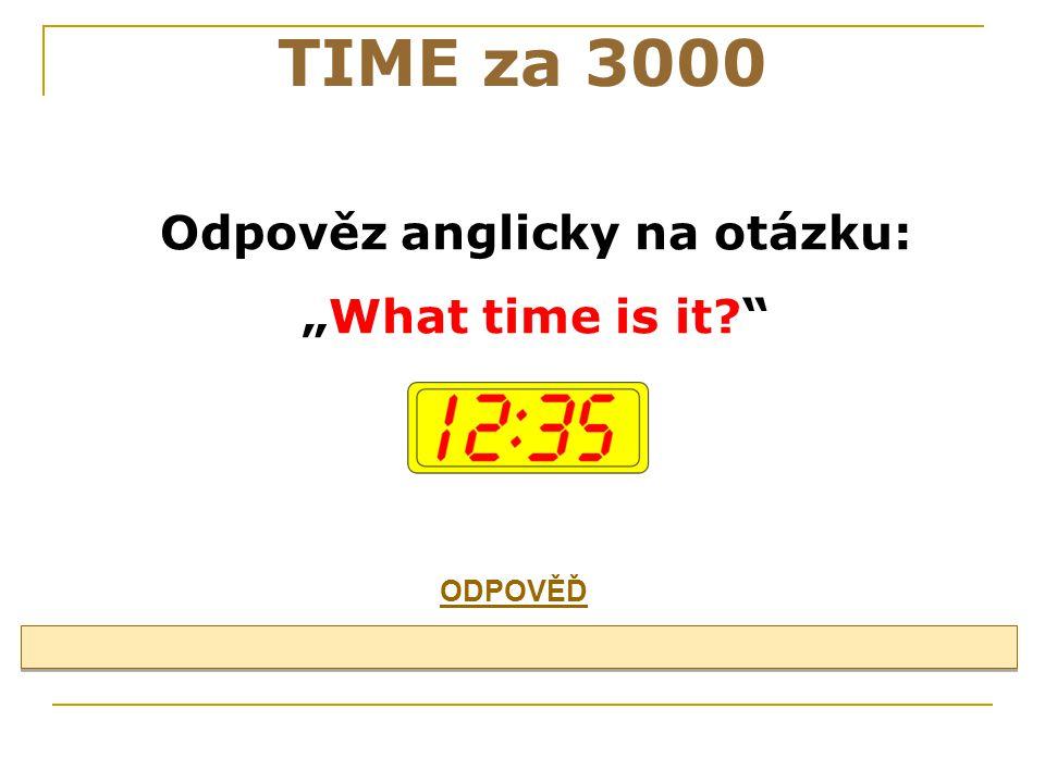 """Odpověz anglicky na otázku: """"What time is it? TIME za 3000 ODPOVĚĎ"""