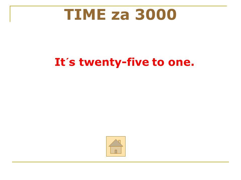 It´s twenty-five to one. TIME za 3000