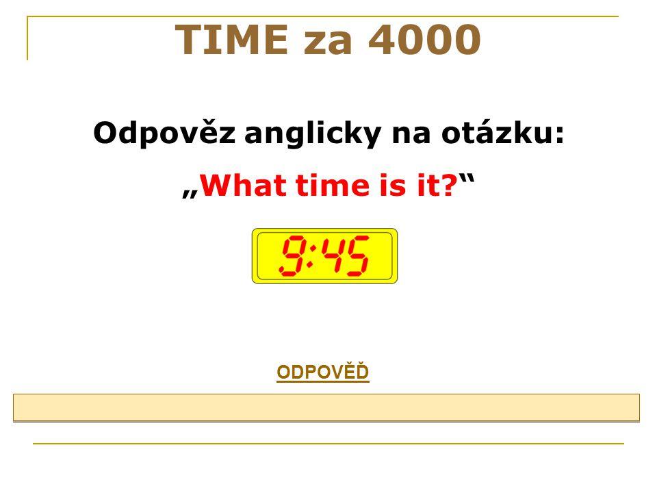 """Odpověz anglicky na otázku: """"What time is it? TIME za 4000 ODPOVĚĎ"""