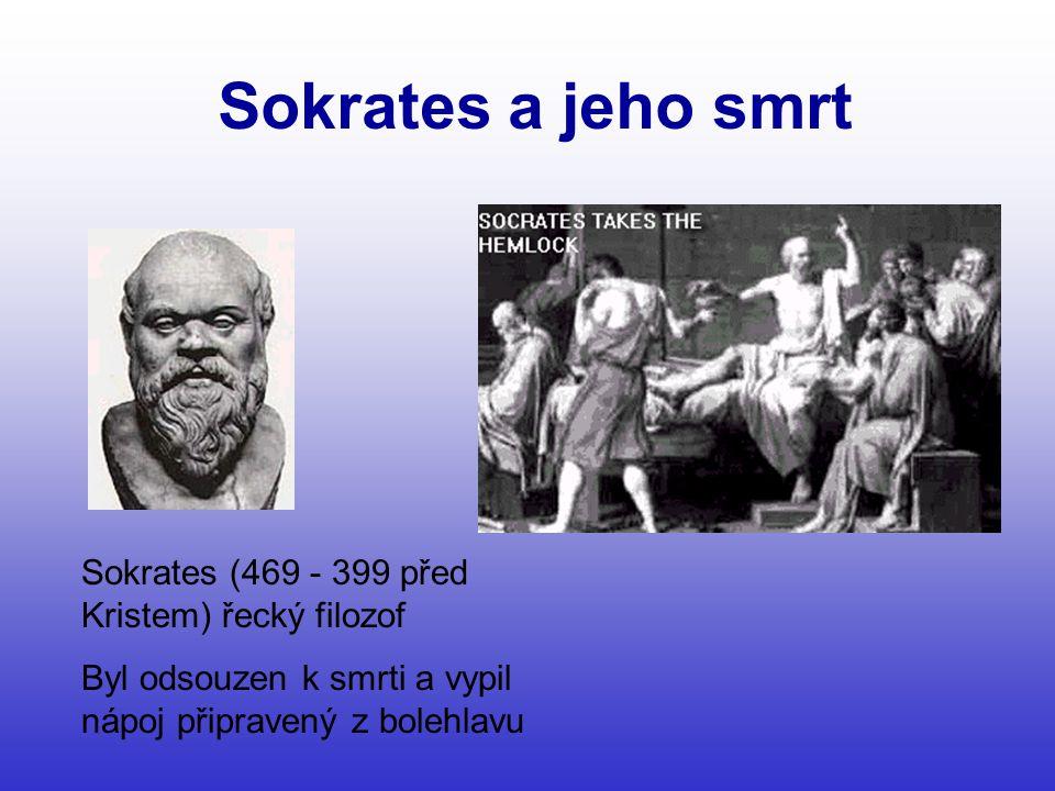 Sokrates a jeho smrt Sokrates (469 - 399 před Kristem) řecký filozof Byl odsouzen k smrti a vypil nápoj připravený z bolehlavu