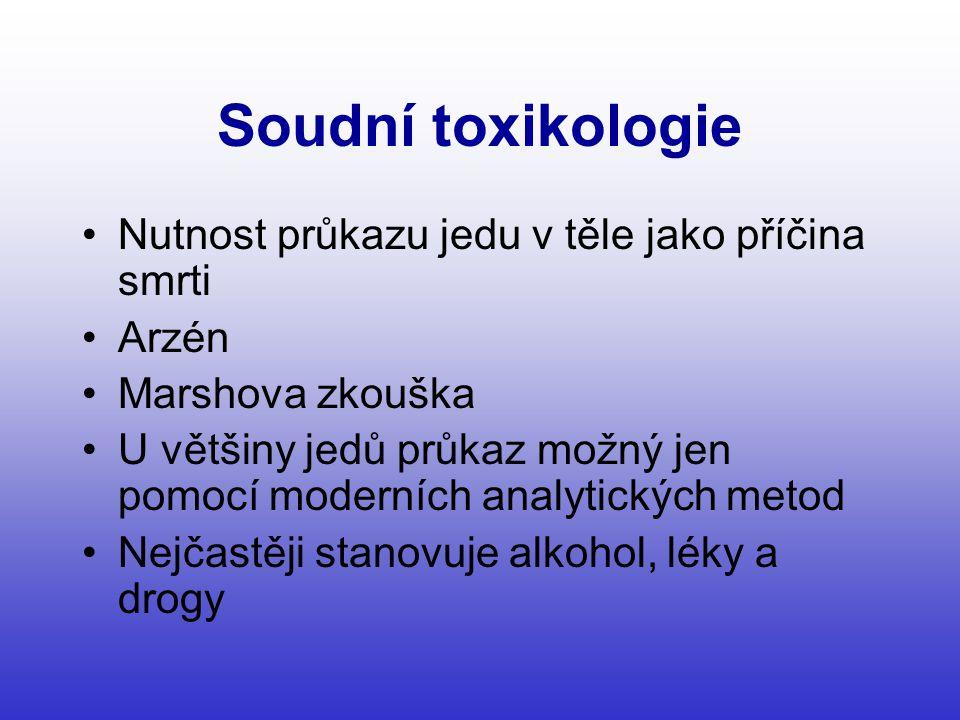 Soudní toxikologie •Nutnost průkazu jedu v těle jako příčina smrti •Arzén •Marshova zkouška •U většiny jedů průkaz možný jen pomocí moderních analytických metod •Nejčastěji stanovuje alkohol, léky a drogy