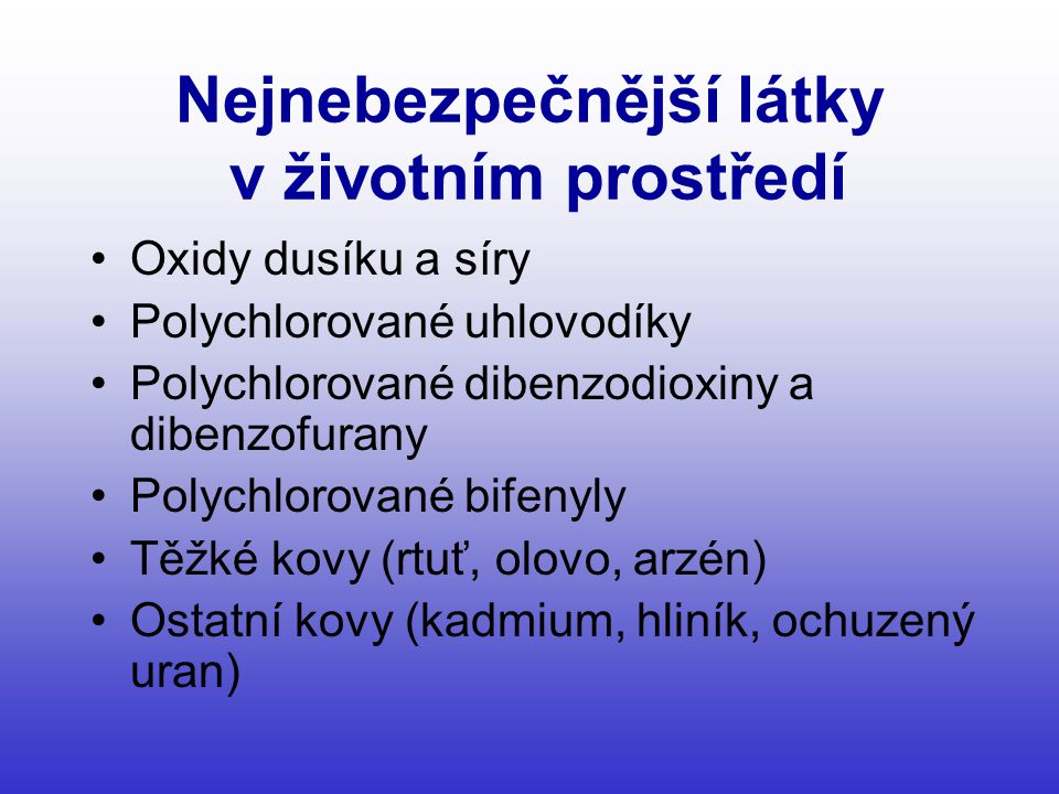 Nejnebezpečnější látky v životním prostředí •Oxidy dusíku a síry •Polychlorované uhlovodíky •Polychlorované dibenzodioxiny a dibenzofurany •Polychlorované bifenyly •Těžké kovy (rtuť, olovo, arzén) •Ostatní kovy (kadmium, hliník, ochuzený uran)