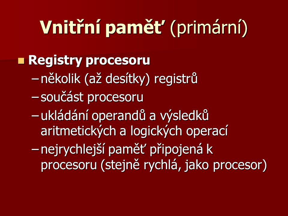 Vnitřní paměť (primární)  Registry procesoru –několik (až desítky) registrů –součást procesoru –ukládání operandů a výsledků aritmetických a logických operací –nejrychlejší paměť připojená k procesoru (stejně rychlá, jako procesor)
