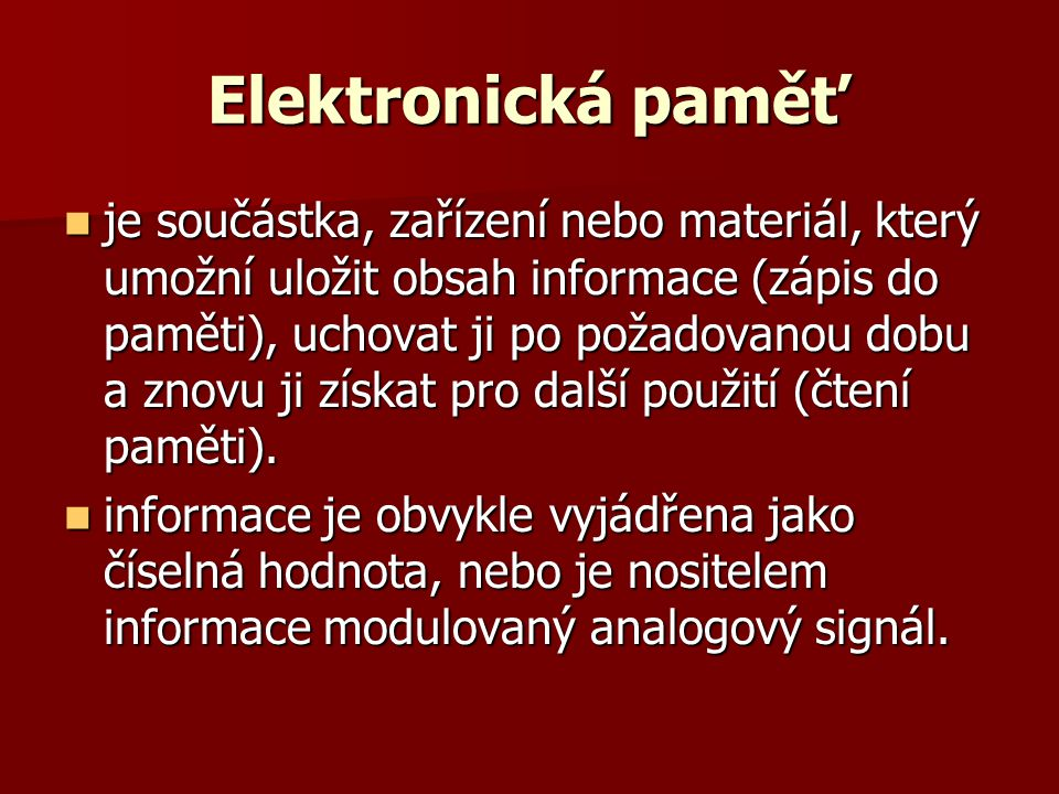 Elektronická paměť  Pro své vlastnosti se používá binární číselná soustava, která má pouze dva stavy, které se snadno realizují v elektronických obvodech.