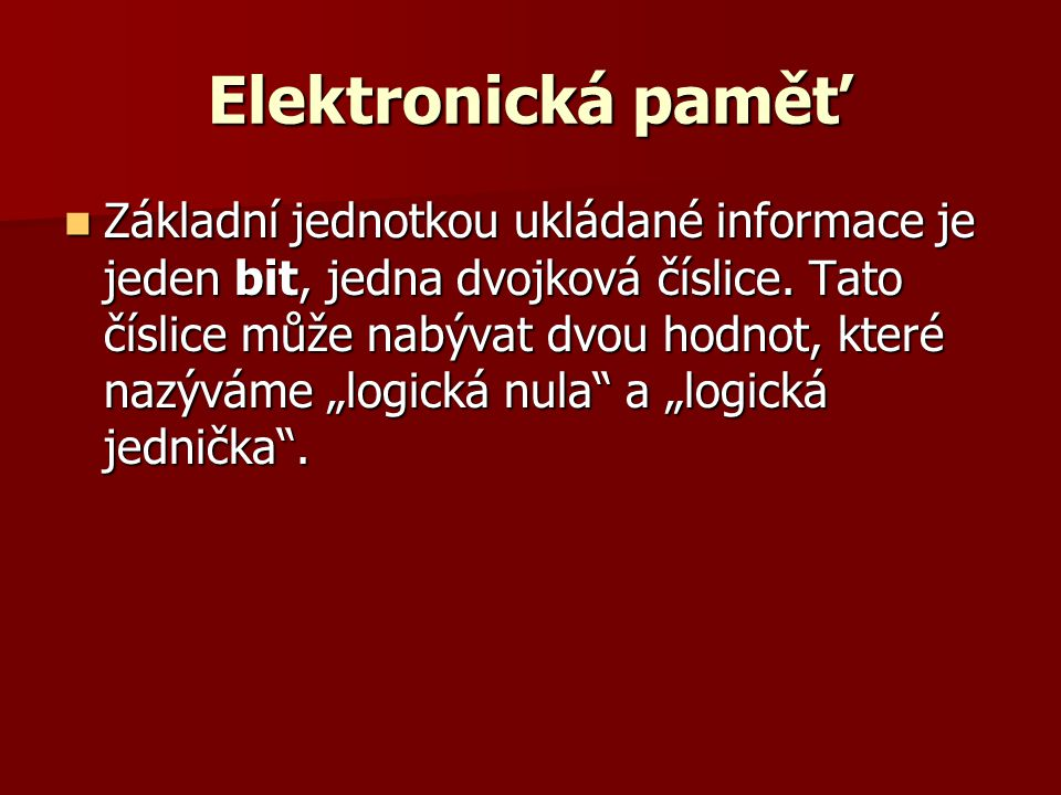 Elektronická paměť  Logická hodnota bitu může být reprezentována různými fyzikálními veličinami: –přítomnost nebo velikost elektrického náboje –stav elektrického obvodu (otevřený tranzistor) –směr nebo přítomnost magnetického toku – různá propustnost nebo odrazivost světla (CD-ROM, ale i děrný štítek)