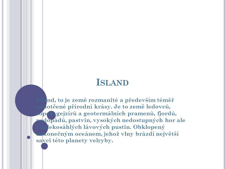 I SLAND Island, to je země rozmanité a především téměř nedotčené přírodní krásy. Je to země ledovců, sopek, gejzírů a geotermálních pramenů, fjordů, v