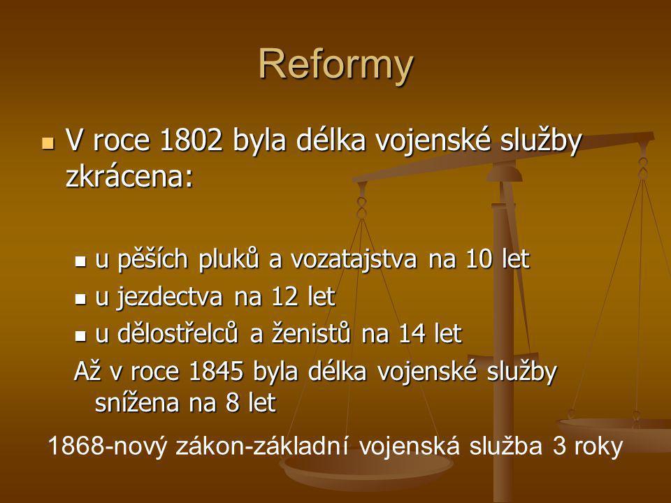 Reformy  V roce 1802 byla délka vojenské služby zkrácena:  u pěších pluků a vozatajstva na 10 let  u jezdectva na 12 let  u dělostřelců a ženistů