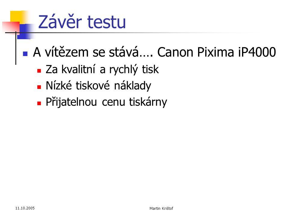 11.10.2005 Martin Krištof Závěr testu  A vítězem se stává…. Canon Pixima iP4000  Za kvalitní a rychlý tisk  Nízké tiskové náklady  Přijatelnou cen
