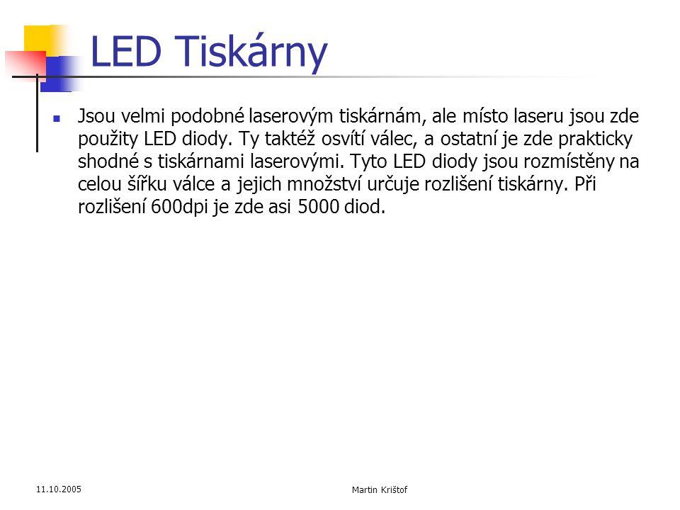 11.10.2005 Martin Krištof LED Tiskárny  Jsou velmi podobné laserovým tiskárnám, ale místo laseru jsou zde použity LED diody. Ty taktéž osvítí válec,