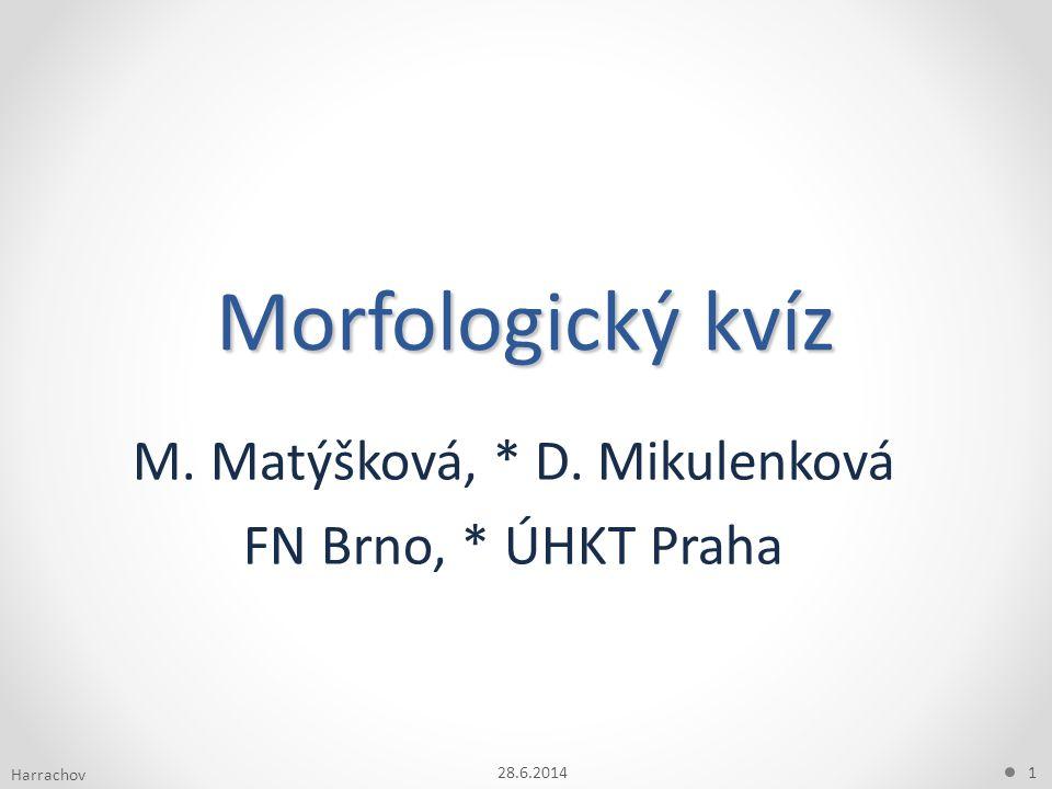 Morfologický kvíz M. Matýšková, * D. Mikulenková FN Brno, * ÚHKT Praha 28.6.20141 Harrachov