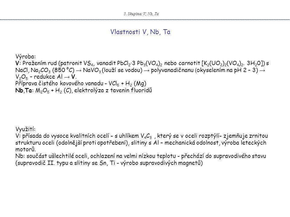 5. Skupina: V, Nb, Ta Vlastnosti V, Nb, Ta Výroba: V: Pražením rud (patronit VS 4, vanadit PbCl 2 ·3 Pb 3 (VO 4 ) 2 nebo carnotit [K 2 (UO 2 ) 2 (VO 4