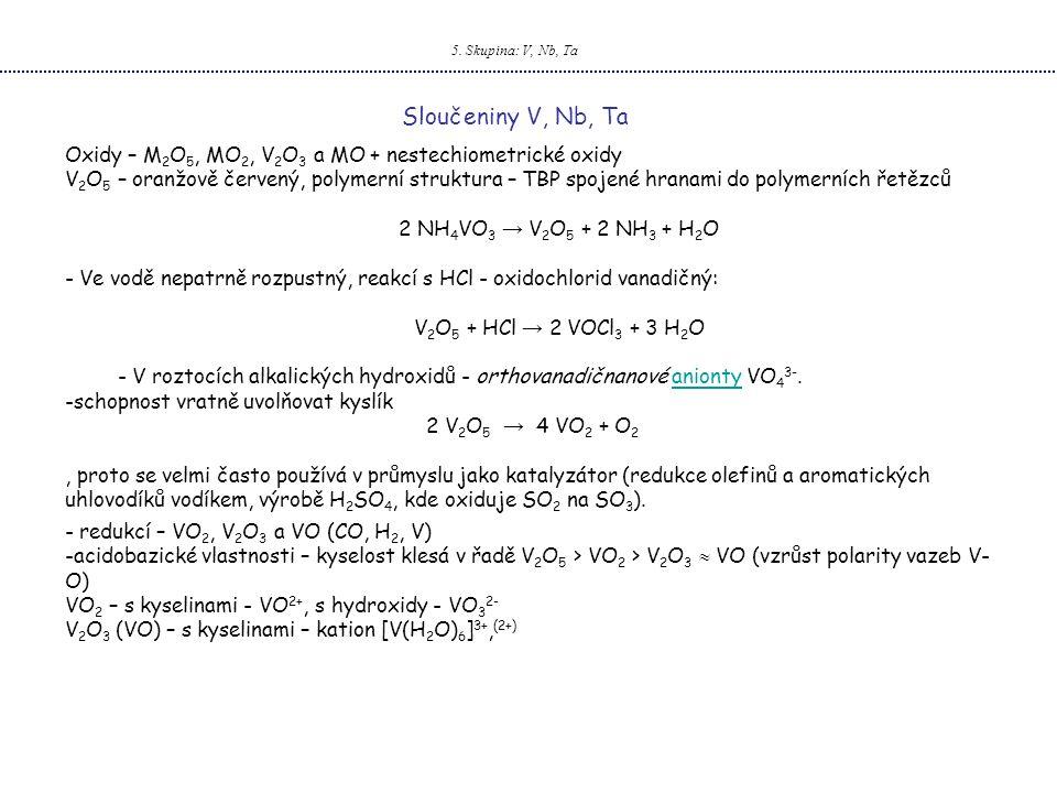 5. Skupina: V, Nb, Ta Sloučeniny V, Nb, Ta Oxidy – M 2 O 5, MO 2, V 2 O 3 a MO + nestechiometrické oxidy V 2 O 5 – oranžově červený, polymerní struktu