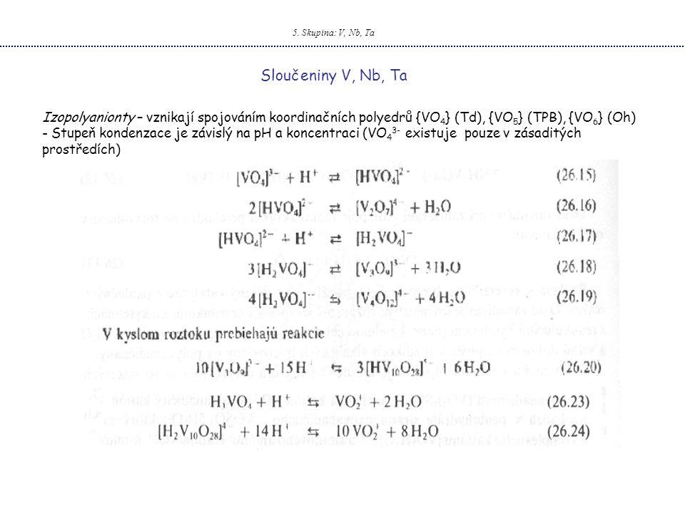 5. Skupina: V, Nb, Ta Sloučeniny V, Nb, Ta Izopolyanionty – vznikají spojováním koordinačních polyedrů {VO 4 } (Td), {VO 5 } (TPB), {VO 6 } (Oh) - Stu