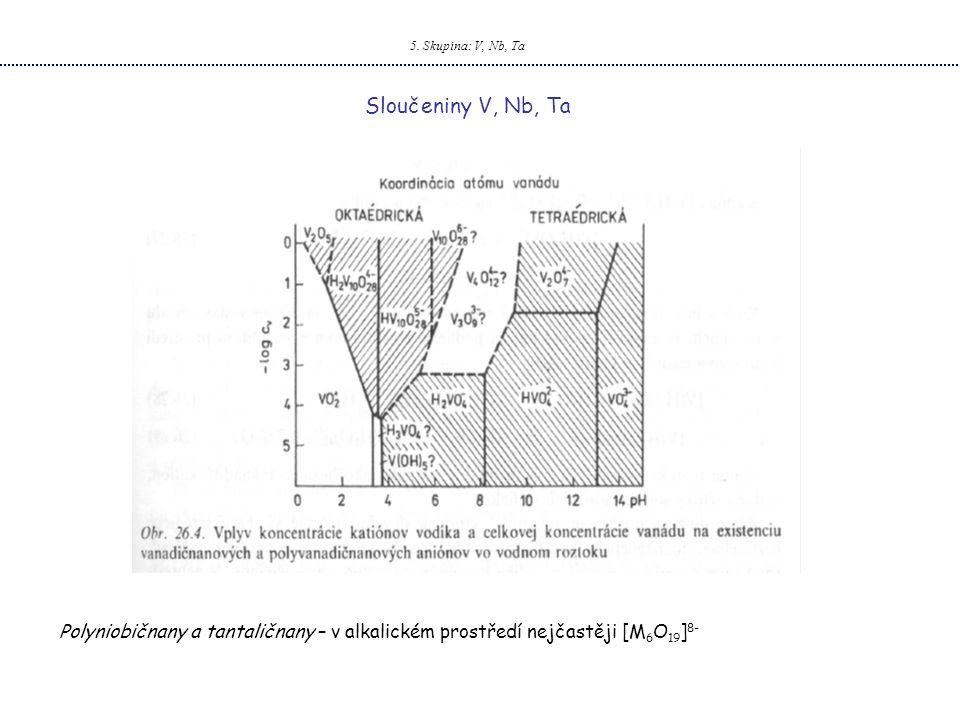 5. Skupina: V, Nb, Ta Sloučeniny V, Nb, Ta Polyniobičnany a tantaličnany – v alkalickém prostředí nejčastěji [M 6 O 19 ] 8-