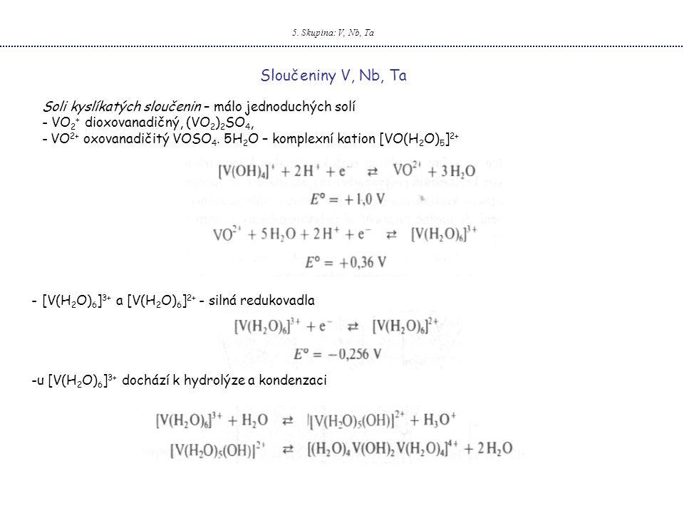 5. Skupina: V, Nb, Ta Sloučeniny V, Nb, Ta Soli kyslíkatých sloučenin – málo jednoduchých solí - VO 2 + dioxovanadičný, (VO 2 ) 2 SO 4, - VO 2+ oxovan