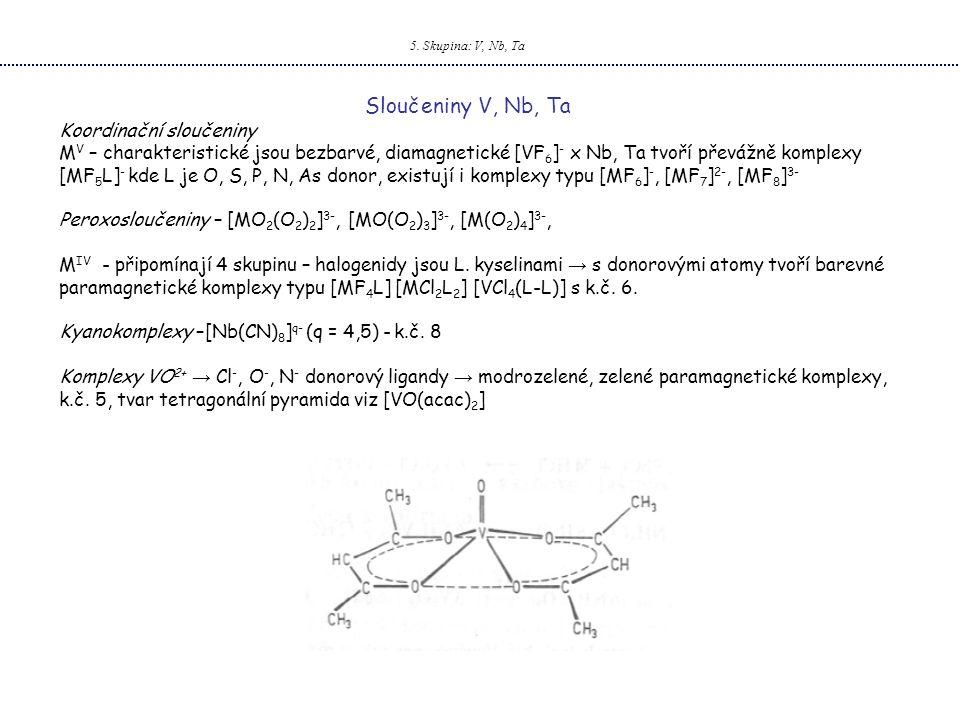 5. Skupina: V, Nb, Ta Sloučeniny V, Nb, Ta Koordinační sloučeniny M V – charakteristické jsou bezbarvé, diamagnetické [VF 6 ] - x Nb, Ta tvoří převážn