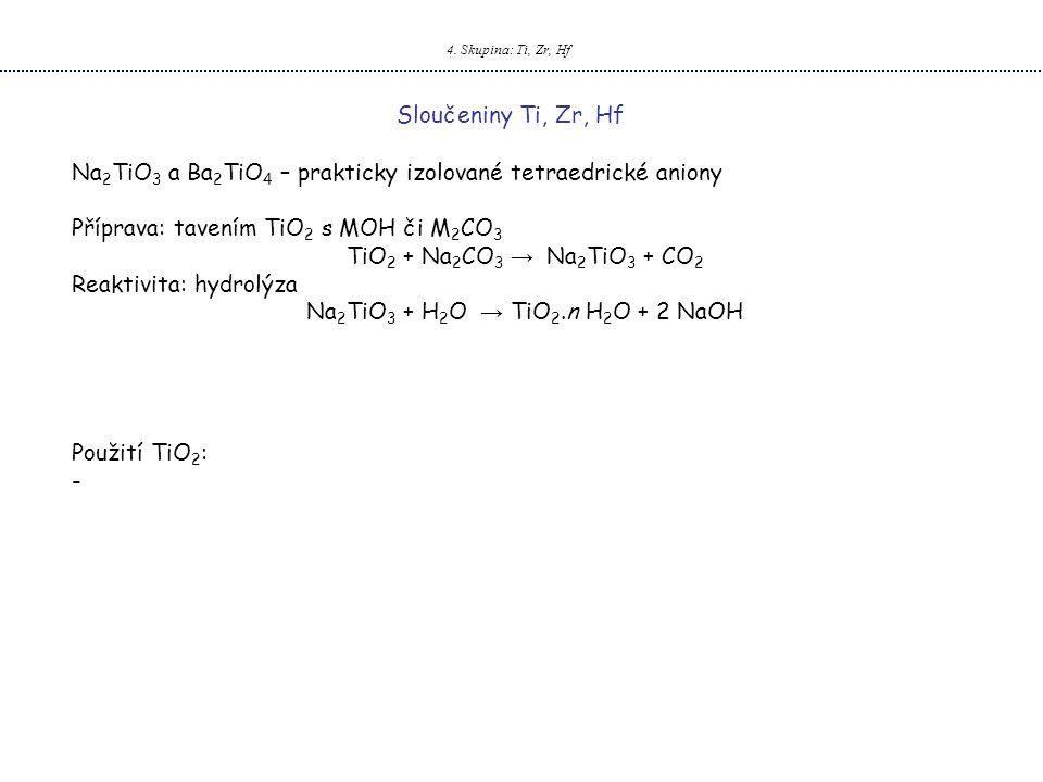 4. Skupina: Ti, Zr, Hf Sloučeniny Ti, Zr, Hf Na 2 TiO 3 a Ba 2 TiO 4 – prakticky izolované tetraedrické aniony Příprava: tavením TiO 2 s MOH či M 2 CO
