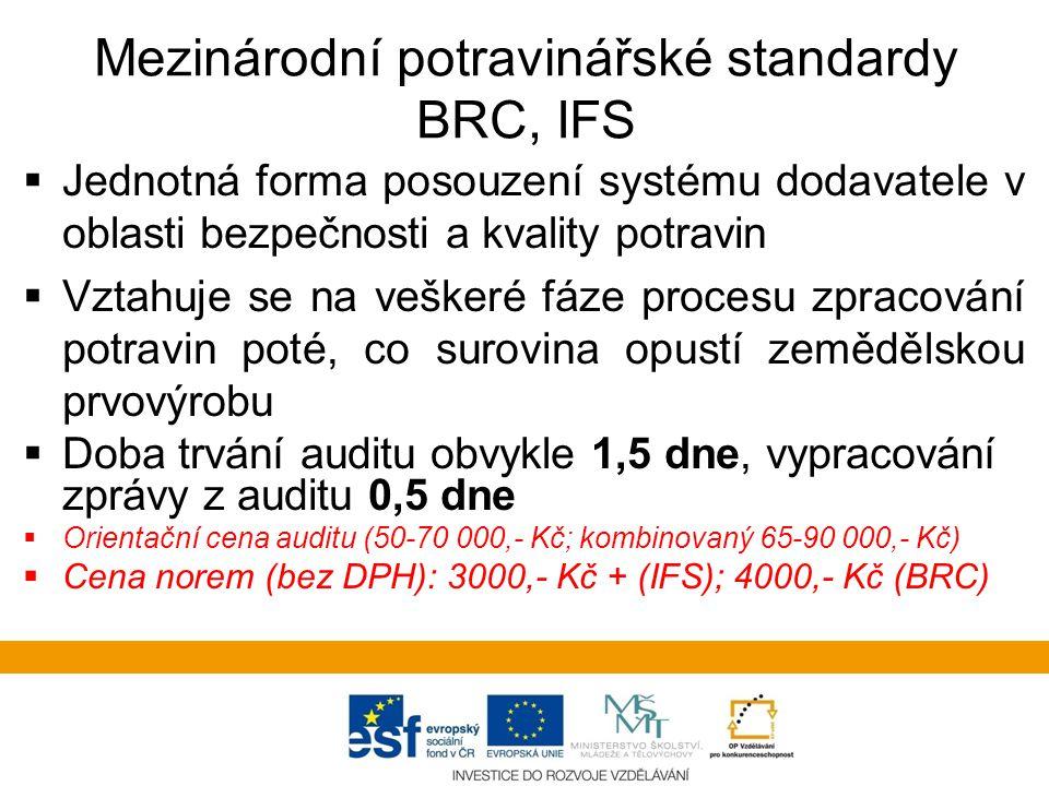 Mezinárodní potravinářské standardy BRC, IFS  Jednotná forma posouzení systému dodavatele v oblasti bezpečnosti a kvality potravin  Vztahuje se na veškeré fáze procesu zpracování potravin poté, co surovina opustí zemědělskou prvovýrobu  Doba trvání auditu obvykle 1,5 dne, vypracování zprávy z auditu 0,5 dne  Orientační cena auditu (50-70 000,- Kč; kombinovaný 65-90 000,- Kč)  Cena norem (bez DPH): 3000,- Kč + (IFS); 4000,- Kč (BRC)