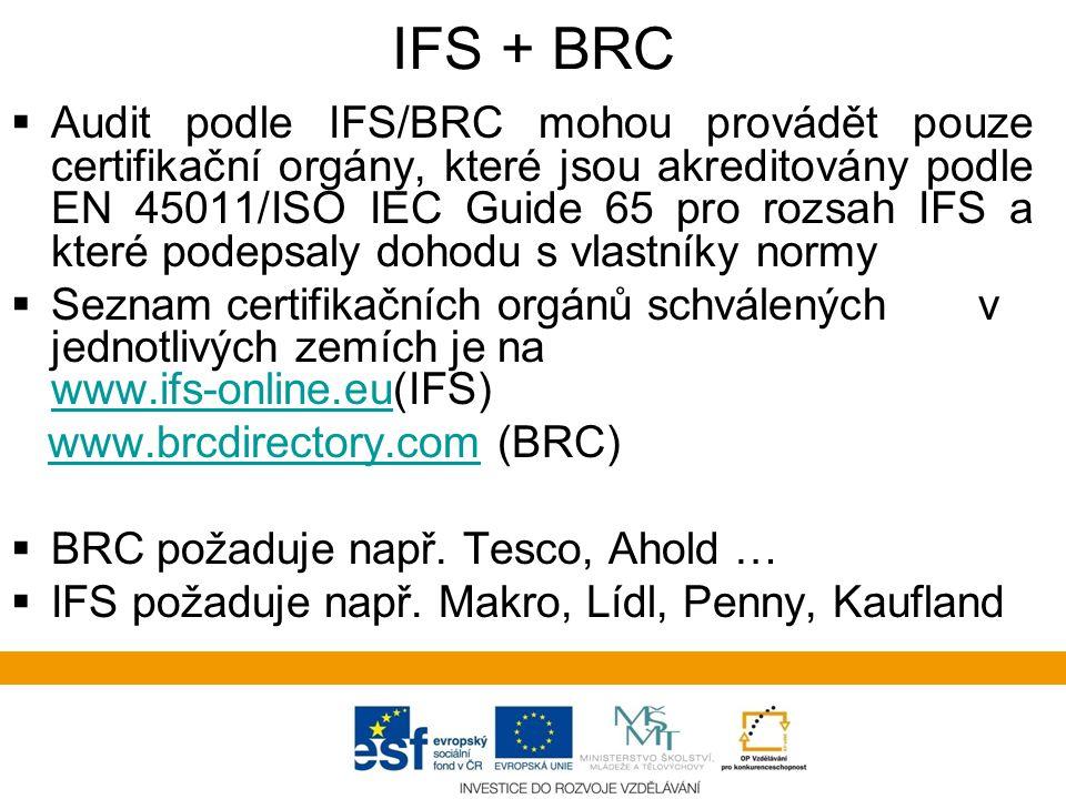 IFS + BRC  Audit podle IFS/BRC mohou provádět pouze certifikační orgány, které jsou akreditovány podle EN 45011/ISO IEC Guide 65 pro rozsah IFS a které podepsaly dohodu s vlastníky normy  Seznam certifikačních orgánů schválených v jednotlivých zemích je na www.ifs-online.eu(IFS) www.ifs-online.eu www.brcdirectory.com (BRC)www.brcdirectory.com  BRC požaduje např.