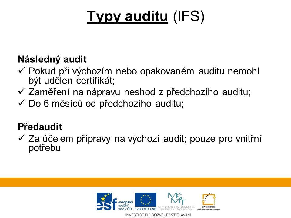 Typy auditu (IFS) Následný audit  Pokud při výchozím nebo opakovaném auditu nemohl být udělen certifikát;  Zaměření na nápravu neshod z předchozího auditu;  Do 6 měsíců od předchozího auditu; Předaudit  Za účelem přípravy na výchozí audit; pouze pro vnitřní potřebu