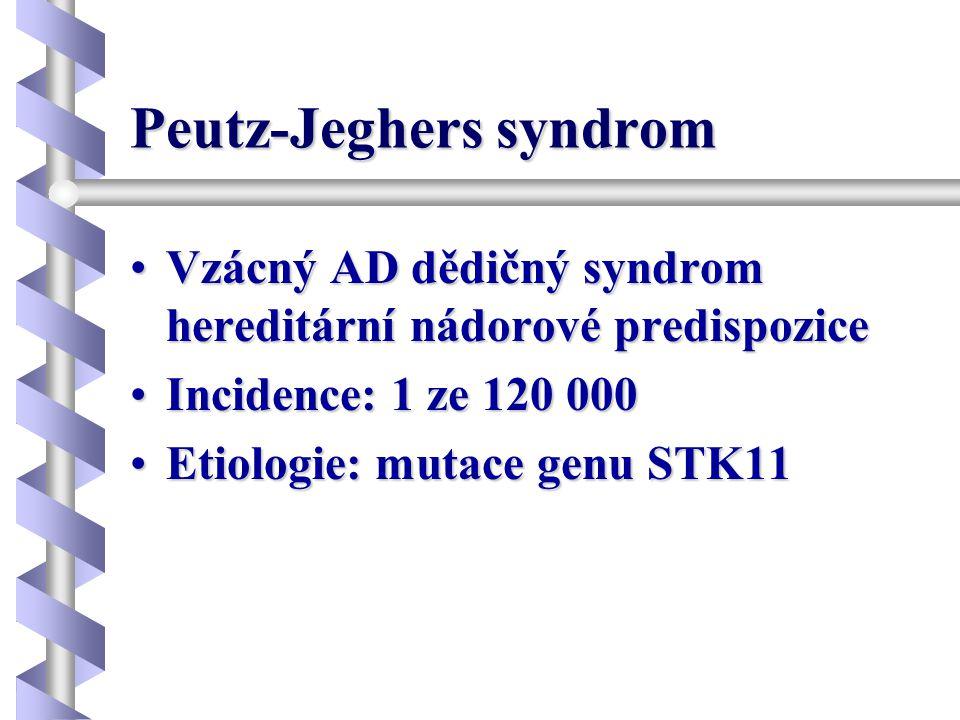 Peutz-Jeghers syndrom •Vzácný AD dědičný syndrom hereditární nádorové predispozice •Incidence: 1 ze 120 000 •Etiologie: mutace genu STK11