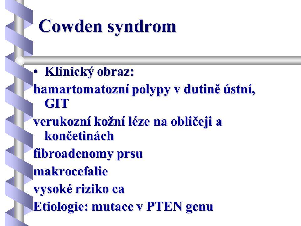 Cowden syndrom •Klinický obraz: hamartomatozní polypy v dutině ústní, GIT verukozní kožní léze na obličeji a končetinách fibroadenomy prsu makrocefali