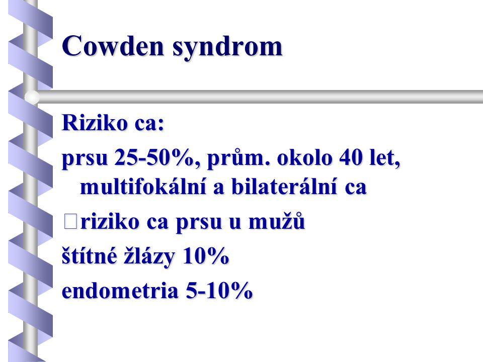 Cowden syndrom Riziko ca: prsu 25-50%, prům. okolo 40 let, multifokální a bilaterální ca riziko ca prsu u mužů štítné žlázy 10% endometria 5-10%