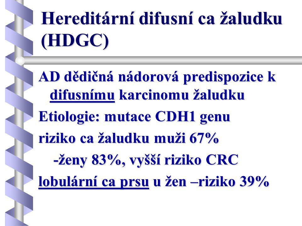 Hereditární difusní ca žaludku (HDGC) AD dědičná nádorová predispozice k difusnímu karcinomu žaludku Etiologie: mutace CDH1 genu riziko ca žaludku muž