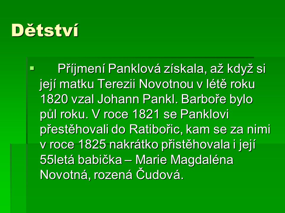Dětství  Příjmení Panklová získala, až když si její matku Terezii Novotnou v létě roku 1820 vzal Johann Pankl. Barboře bylo půl roku. V roce 1821 se