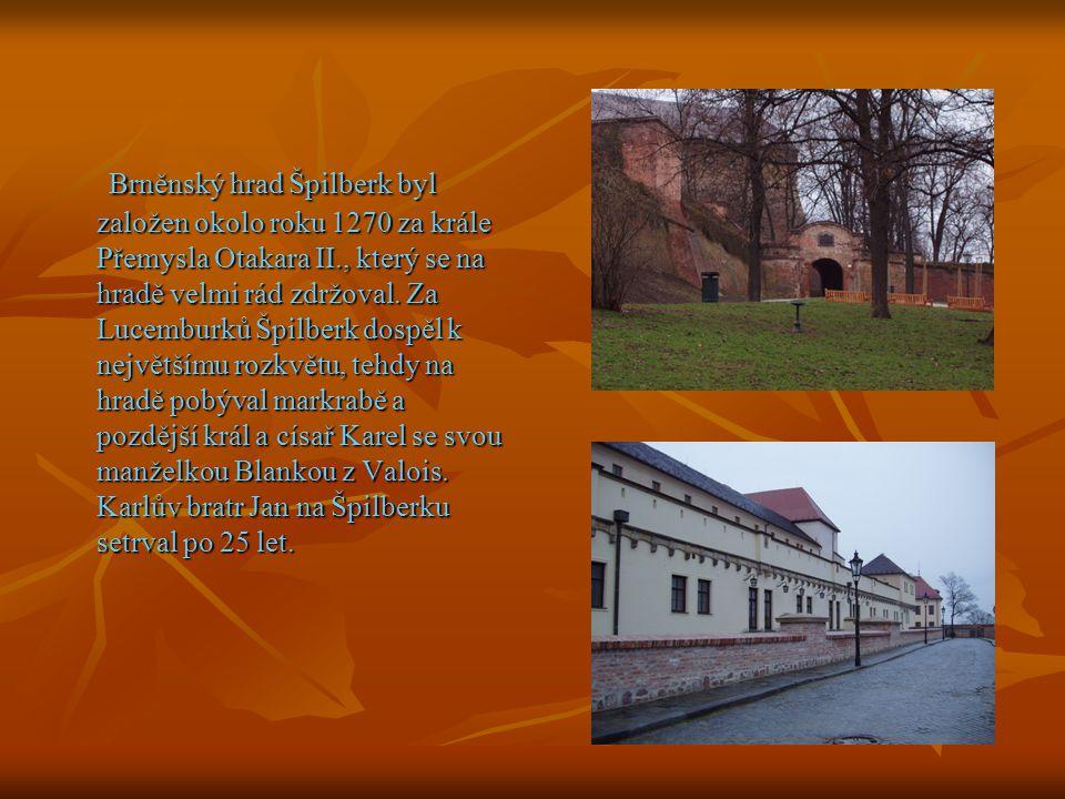 Brněnský hrad Špilberk byl založen okolo roku 1270 za krále Přemysla Otakara II., který se na hradě velmi rád zdržoval. Za Lucemburků Špilberk dospěl