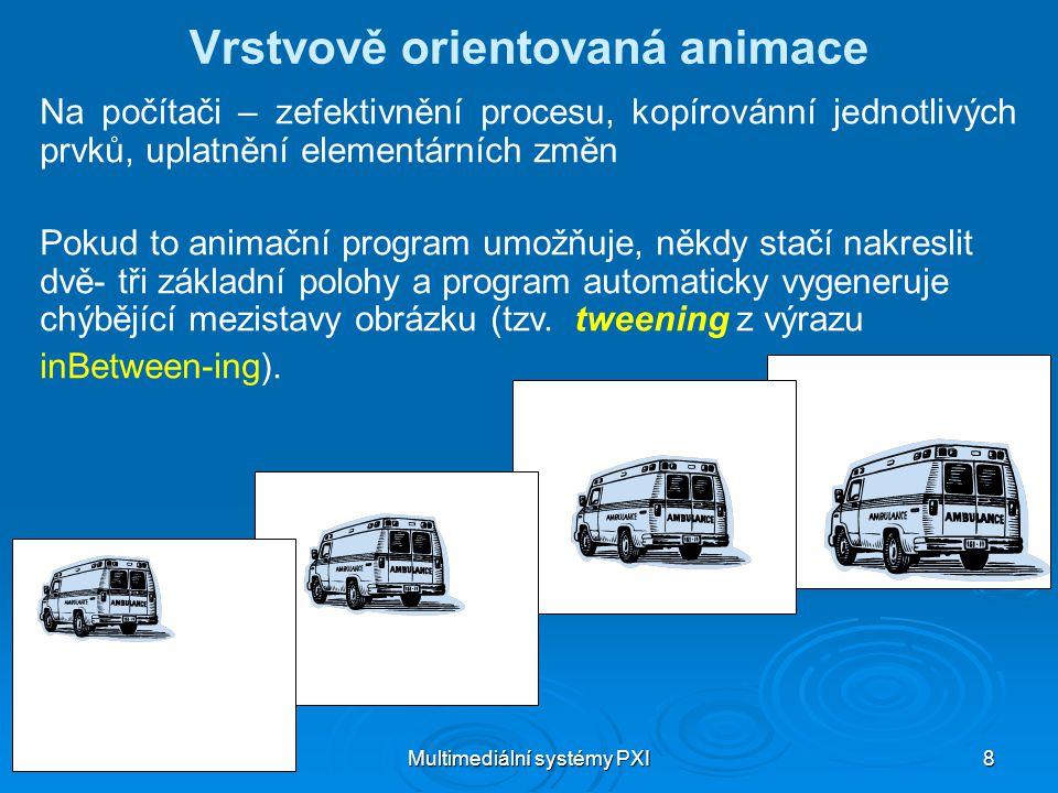 Multimediální systémy PXI 8 Vrstvově orientovaná animace Na počítači – zefektivnění procesu, kopírovánní jednotlivých prvků, uplatnění elementárních změn Pokud to animační program umožňuje, někdy stačí nakreslit dvě- tři základní polohy a program automaticky vygeneruje chýbějící mezistavy obrázku (tzv.