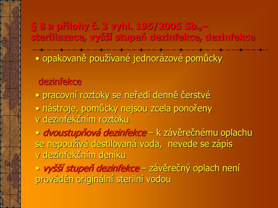 § 8 a přílohy č. 3 vyhl. 195/2005 Sb.,– steriliazace, vyšší stupeň dezinfekce, dezinfekce • opakovaně používané jednorázové pomůcky dezinfekce dezinfe