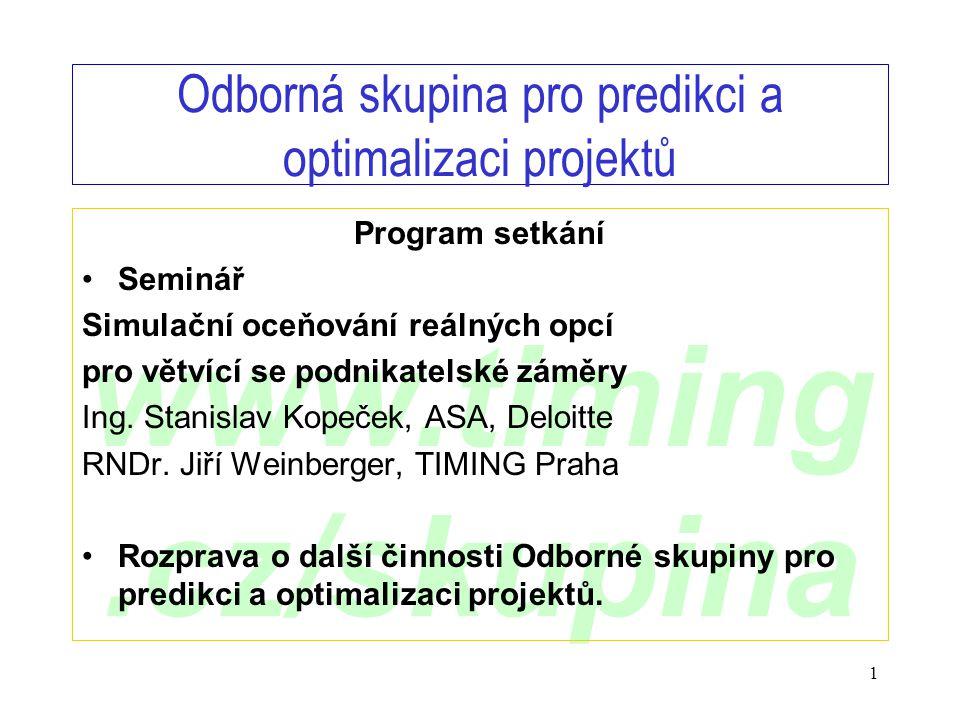 www.timing.cz/skupina 1 Odborná skupina pro predikci a optimalizaci projektů Program setkání •Seminář Simulační oceňování reálných opcí pro větvící se podnikatelské záměry Ing.
