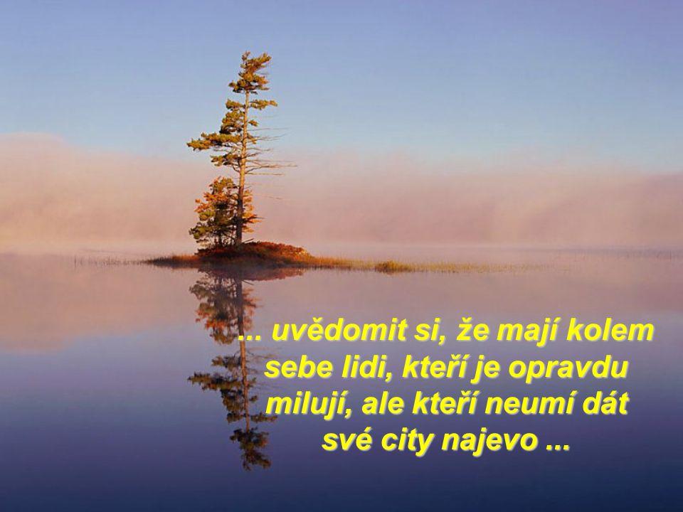 ... uvědomit si, že mají kolem sebe lidi, kteří je opravdu milují, ale kteří neumí dát své city najevo...