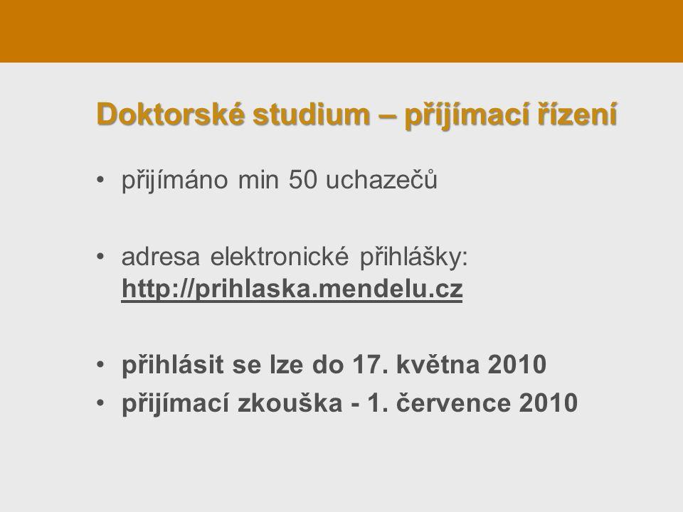 Doktorské studium – příjímací řízení •přijímáno min 50 uchazečů •adresa elektronické přihlášky: http://prihlaska.mendelu.cz •přihlásit se lze do 17. k
