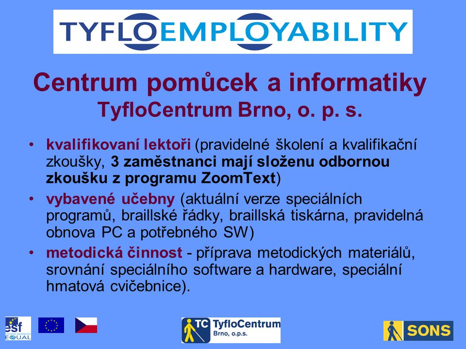 •kvalifikovaní lektoři (pravidelné školení a kvalifikační zkoušky, 3 zaměstnanci mají složenu odbornou zkoušku z programu ZoomText) •vybavené učebny (aktuální verze speciálních programů, braillské řádky, braillská tiskárna, pravidelná obnova PC a potřebného SW) •metodická činnost - příprava metodických materiálů, srovnání speciálního software a hardware, speciální hmatová cvičebnice).
