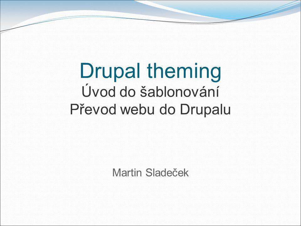Drupal theming Úvod do šablonování Převod webu do Drupalu Martin Sladeček