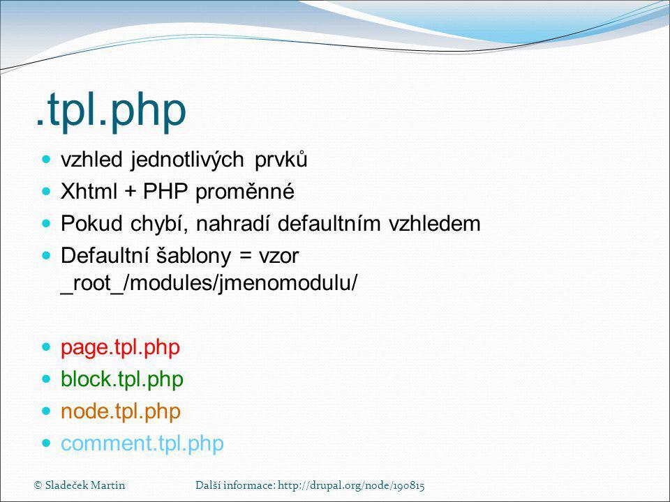 © Sladeček MartinDalší informace: http://drupal.org/node/190815.tpl.php  vzhled jednotlivých prvků  Xhtml + PHP proměnné  Pokud chybí, nahradí defaultním vzhledem  Defaultní šablony = vzor _root_/modules/jmenomodulu/  page.tpl.php  block.tpl.php  node.tpl.php  comment.tpl.php