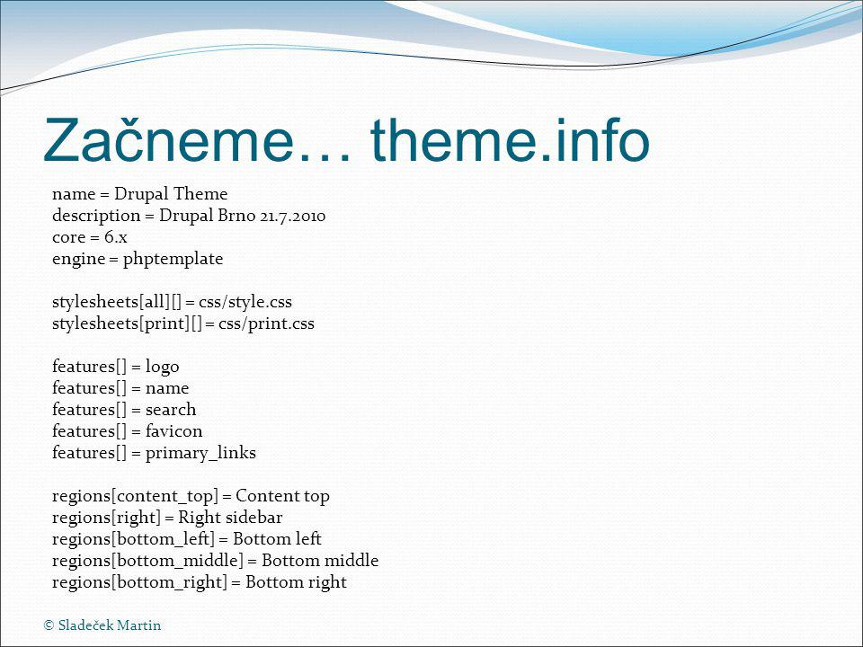 Začneme… theme.info name = Drupal Theme description = Drupal Brno core = 6.x engine = phptemplate stylesheets[all][] = css/style.css stylesheets[print][] = css/print.css features[] = logo features[] = name features[] = search features[] = favicon features[] = primary_links regions[content_top] = Content top regions[right] = Right sidebar regions[bottom_left] = Bottom left regions[bottom_middle] = Bottom middle regions[bottom_right] = Bottom right