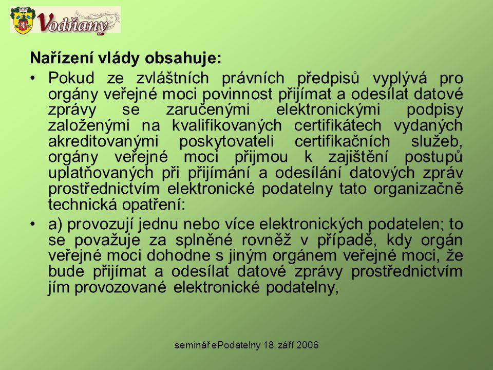 seminář ePodatelny 18. září 2006 Nařízení vlády obsahuje: •Pokud ze zvláštních právních předpisů vyplývá pro orgány veřejné moci povinnost přijímat a