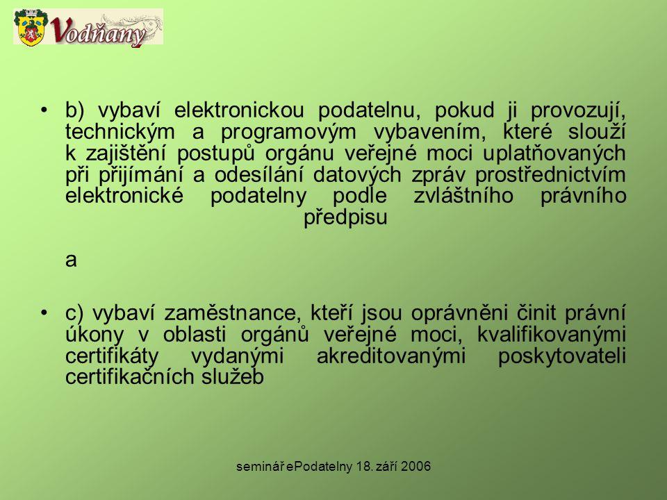 seminář ePodatelny 18. září 2006 •b) vybaví elektronickou podatelnu, pokud ji provozují, technickým a programovým vybavením, které slouží k zajištění