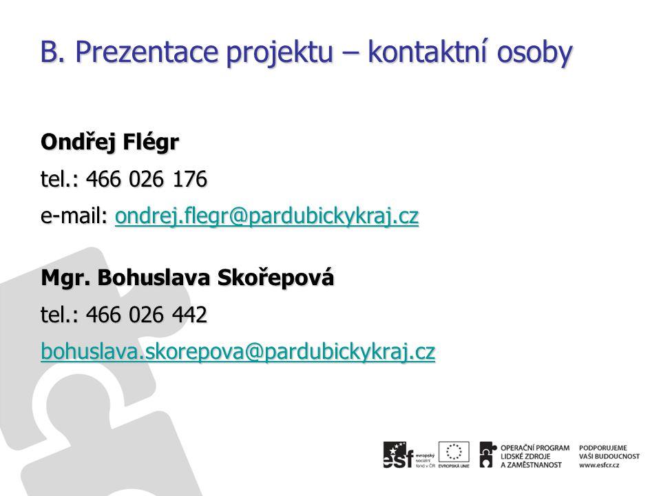 B. Prezentace projektu – kontaktní osoby Ondřej Flégr tel.: 466 026 176 e-mail: ondrej.flegr@pardubickykraj.cz ondrej.flegr@pardubickykraj.cz Mgr. Boh