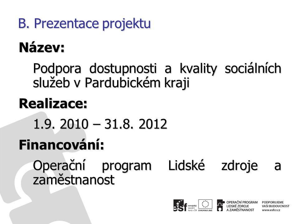 B. Prezentace projektu Název: Podpora dostupnosti a kvality sociálních služeb v Pardubickém kraji Realizace: 1.9. 2010 – 31.8. 2012 Financování: Opera