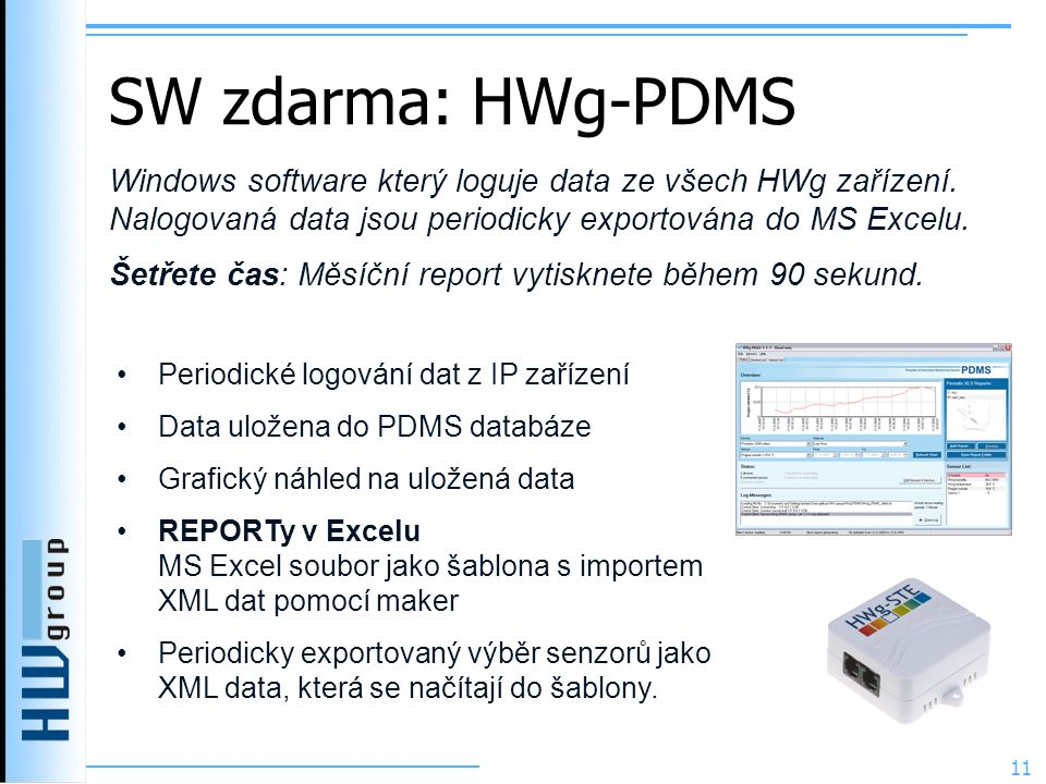 SW zdarma: HWg-PDMS 11 •Periodické logování dat z IP zařízení •Data uložena do PDMS databáze •Grafický náhled na uložená data •REPORTy v Excelu MS Excel soubor jako šablona s importem XML dat pomocí maker •Periodicky exportovaný výběr senzorů jako XML data, která se načítají do šablony.