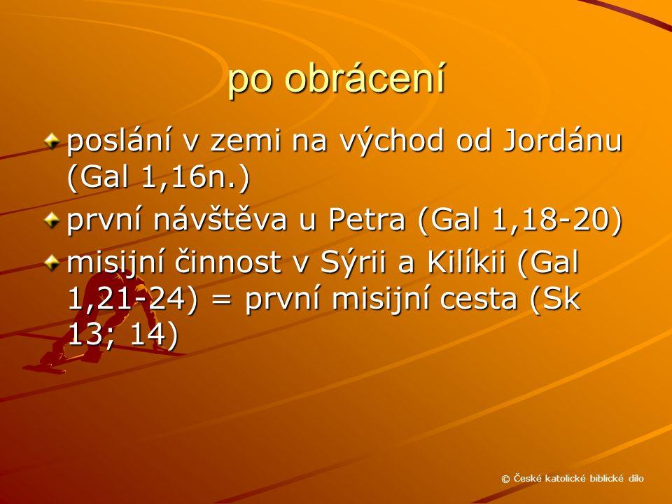 po obrácení poslání v zemi na východ od Jordánu (Gal 1,16n.) první návštěva u Petra (Gal 1,18-20) misijní činnost v Sýrii a Kilíkii (Gal 1,21-24) = první misijní cesta (Sk 13; 14) © České katolické biblické dílo